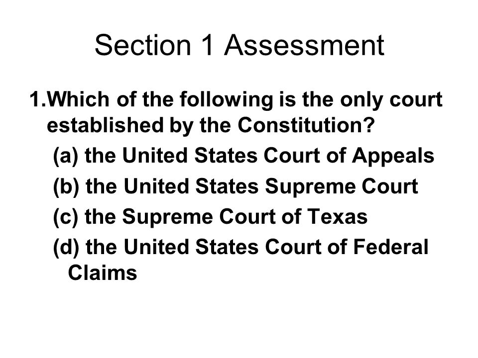 Section 1 Assessment 1.Which of the following is the only court established by the Constitution? (a) the United States Court of Appeals (b) the United