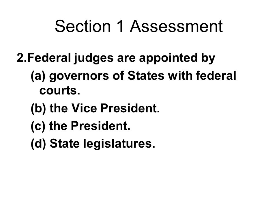 Section 1 Assessment 2.Federal judges are appointed by (a) governors of States with federal courts. (b) the Vice President. (c) the President. (d) Sta
