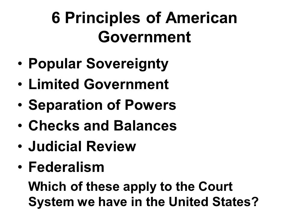 6 Principles of American Government Popular Sovereignty Limited Government Separation of Powers Checks and Balances Judicial Review Federalism Which o