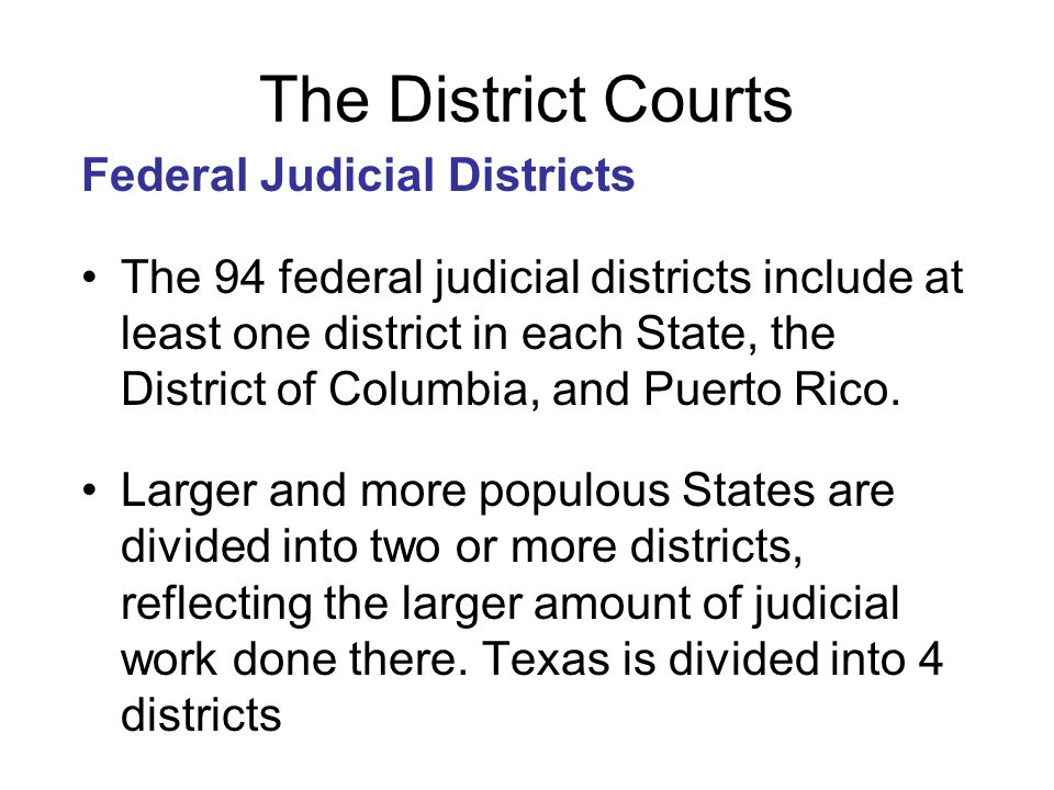 The District Courts Federal Judicial Districts The 94 federal judicial districts include at least one district in each State, the District of Columbia
