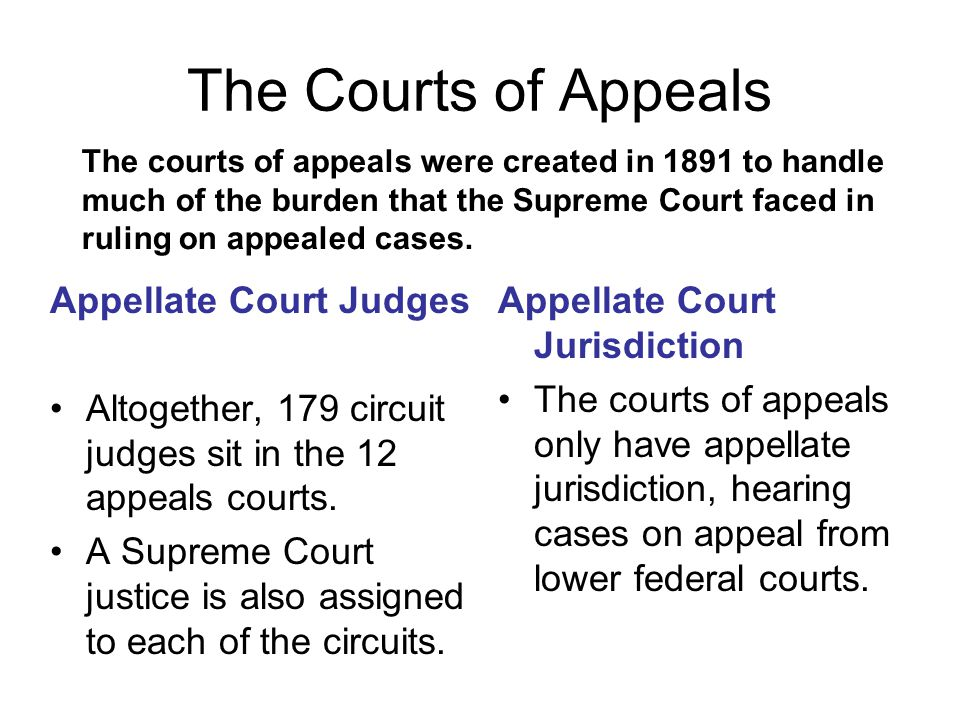 The courts of appeals were created in 1891 to handle much of the burden that the Supreme Court faced in ruling on appealed cases. The Courts of Appeal