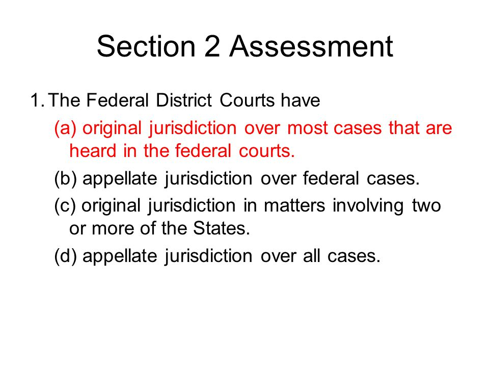 Section 2 Assessment 1.The Federal District Courts have (a) original jurisdiction over most cases that are heard in the federal courts. (b) appellate