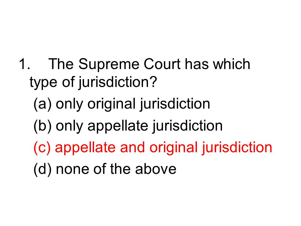 1.The Supreme Court has which type of jurisdiction? (a) only original jurisdiction (b) only appellate jurisdiction (c) appellate and original jurisdic