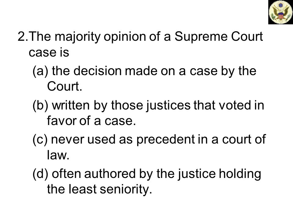 2.The majority opinion of a Supreme Court case is (a) the decision made on a case by the Court. (b) written by those justices that voted in favor of a