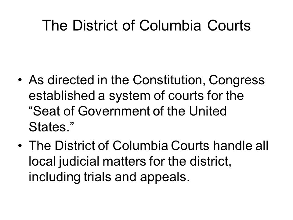 "The District of Columbia Courts As directed in the Constitution, Congress established a system of courts for the ""Seat of Government of the United Sta"