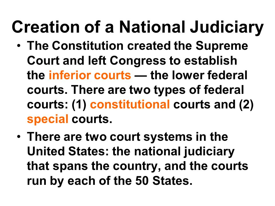 Creation of a National Judiciary The Constitution created the Supreme Court and left Congress to establish the inferior courts — the lower federal cou