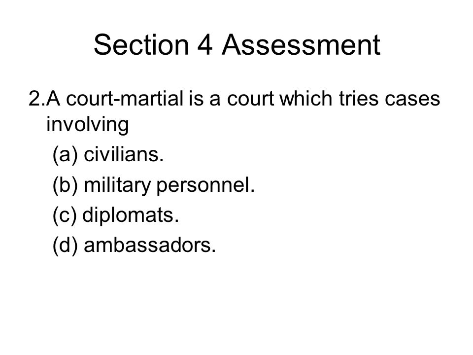 Section 4 Assessment 2.A court-martial is a court which tries cases involving (a) civilians. (b) military personnel. (c) diplomats. (d) ambassadors.