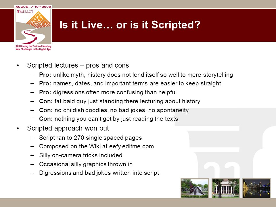 Is it Live… or is it Scripted? Scripted lectures – pros and cons –Pro: unlike myth, history does not lend itself so well to mere storytelling –Pro: na