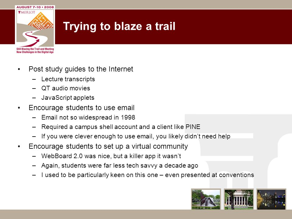 Trying to blaze a trail Post study guides to the Internet –Lecture transcripts –QT audio movies –JavaScript applets Encourage students to use email –E