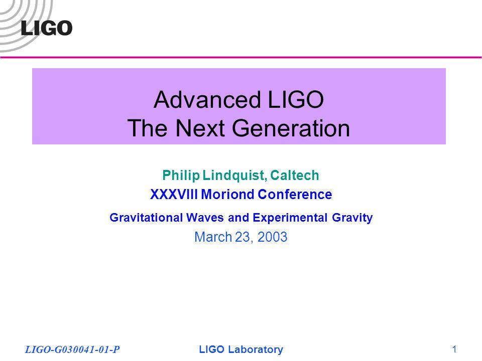 LIGO-G030041-01-PLIGO Laboratory 1 Advanced LIGO The Next Generation Philip Lindquist, Caltech XXXVIII Moriond Conference Gravitational Waves and Experimental Gravity March 23, 2003