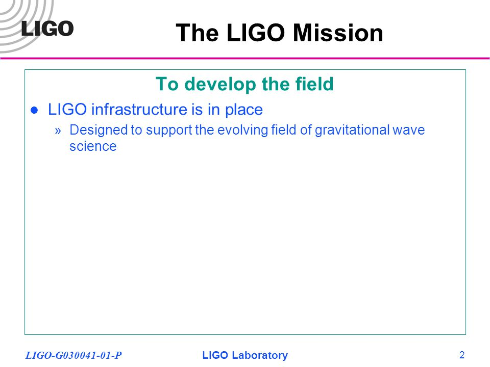 LIGO-G030041-01-PLIGO Laboratory 23 The Advanced LIGO Community Scientific impetus, expertise, and development provided by LIGO Scientific Collaboration (LSC) »Synergy, critical mass (400+ individuals, 100+ graduate students, 40+ institutions) »International support and significant material participation »Especially strong collaboration with German-UK GEO group, capital partnership Advanced LIGO design, R&D, and fabrication shared with participants »LIGO laboratory leads, coordinates, is responsible for observatories Continuing support from NSF at all levels International network growing: VIRGO, GEO-600, TAMA, ACIGA