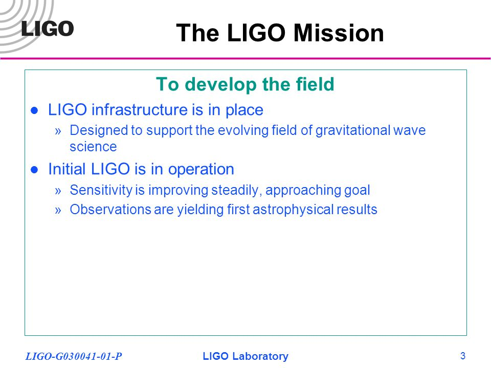 LIGO-G030041-01-PLIGO Laboratory 3 To develop the field LIGO infrastructure is in place »Designed to support the evolving field of gravitational wave science Initial LIGO is in operation »Sensitivity is improving steadily, approaching goal »Observations are yielding first astrophysical results The LIGO Mission