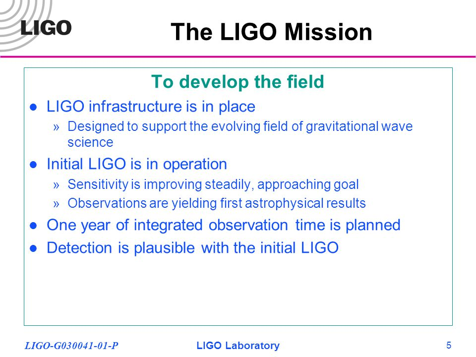 LIGO-G030041-01-PLIGO Laboratory 5 To develop the field LIGO infrastructure is in place »Designed to support the evolving field of gravitational wave science Initial LIGO is in operation »Sensitivity is improving steadily, approaching goal »Observations are yielding first astrophysical results One year of integrated observation time is planned Detection is plausible with the initial LIGO The LIGO Mission