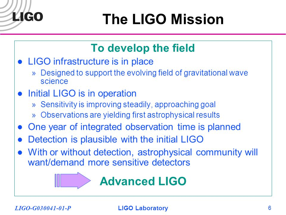 LIGO-G030041-01-PLIGO Laboratory 6 To develop the field LIGO infrastructure is in place »Designed to support the evolving field of gravitational wave science Initial LIGO is in operation »Sensitivity is improving steadily, approaching goal »Observations are yielding first astrophysical results One year of integrated observation time is planned Detection is plausible with the initial LIGO With or without detection, astrophysical community will want/demand more sensitive detectors Advanced LIGO The LIGO Mission