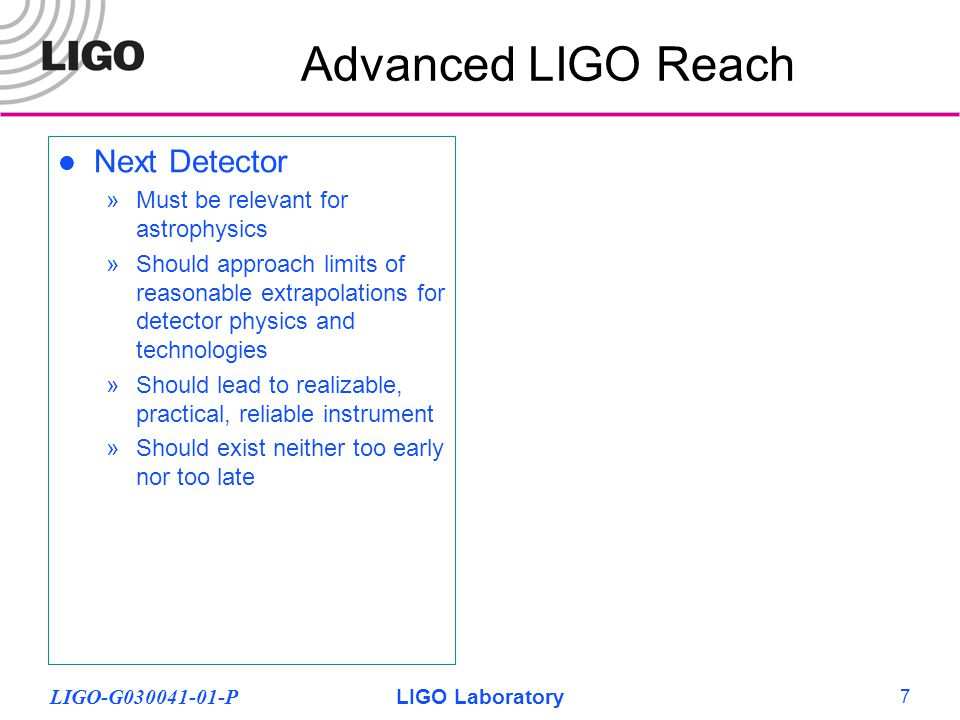 LIGO-G030041-01-PLIGO Laboratory 8 Advanced LIGO Reach Next Detector »Must be relevant for astrophysics »Should approach limits of reasonable extrapolations for detector physics and technologies »Should lead to realizable, practical, reliable instrument »Should exist neither too early nor too late Advanced LIGO »>10 X sensitivity, ~ 3000 in rate (population density dependent) »~2.5 hours = 1 year of initial LIGO