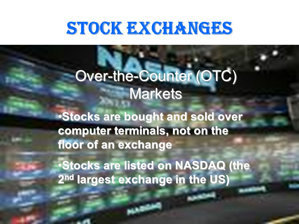 STOCK EXCHANGES Over-the-Counter (OTC) Markets Stocks are bought and sold over computer terminals, not on the floor of an exchangeStocks are bought and sold over computer terminals, not on the floor of an exchange Stocks are listed on NASDAQ (the 2 nd largest exchange in the US)Stocks are listed on NASDAQ (the 2 nd largest exchange in the US)