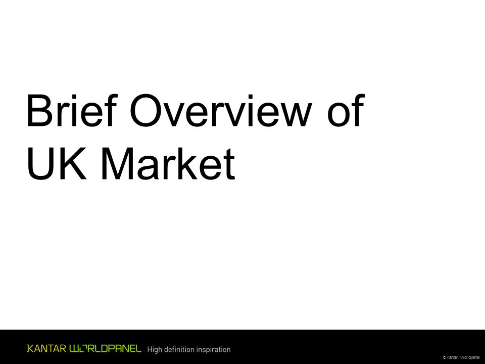 © Kantar Worldpanel Brief Overview of UK Market
