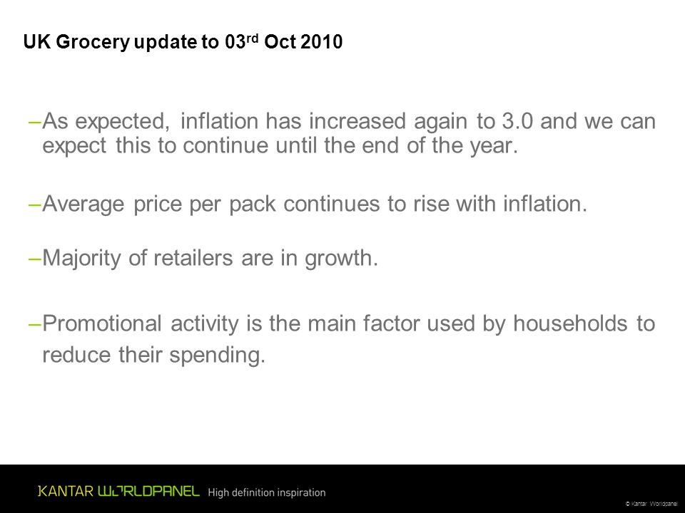 © Kantar Worldpanel UK Grocery update to 03 rd Oct 2010 –As expected, inflation has increased again to 3.0 and we can expect this to continue until th