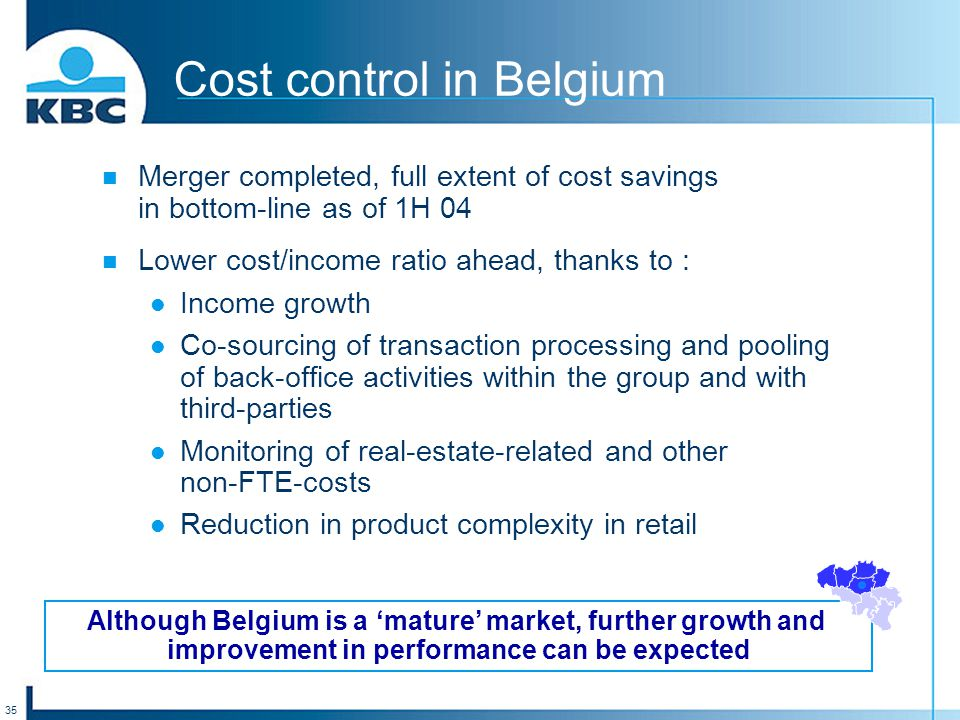 35 Cost control in Belgium Merger completed, full extent of cost savings in bottom-line as of 1H 04 Lower cost/income ratio ahead, thanks to : Income growth Co-sourcing of transaction processing and pooling of back-office activities within the group and with third-parties Monitoring of real-estate-related and other non-FTE-costs Reduction in product complexity in retail Although Belgium is a 'mature' market, further growth and improvement in performance can be expected
