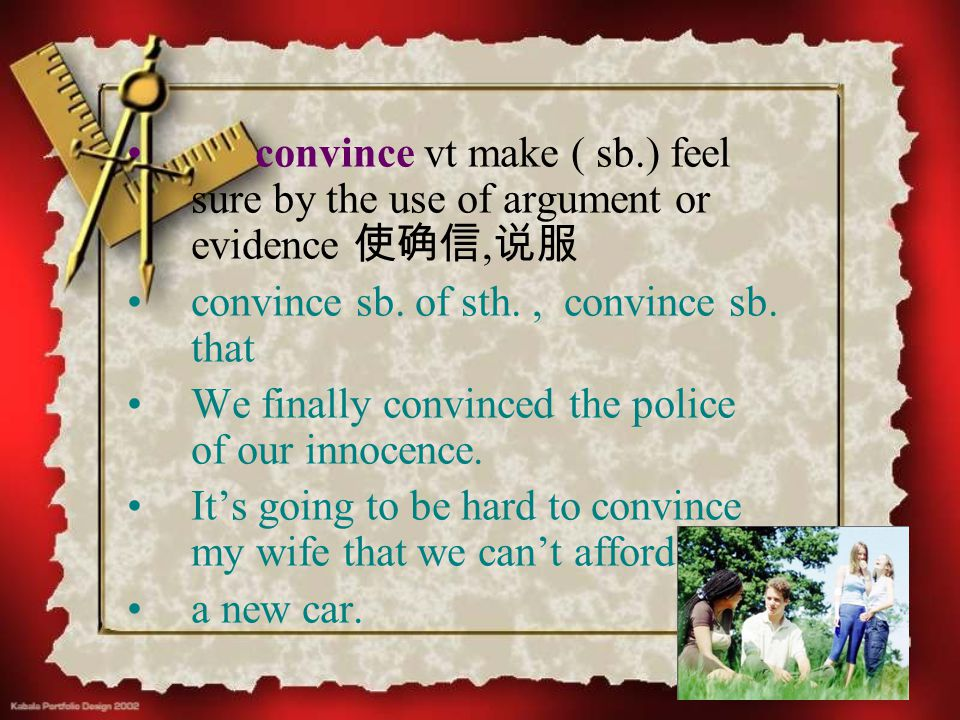 convince vt make ( sb.) feel sure by the use of argument or evidence 使确信, 说服 convince sb. of sth., convince sb. that We finally convinced the police o