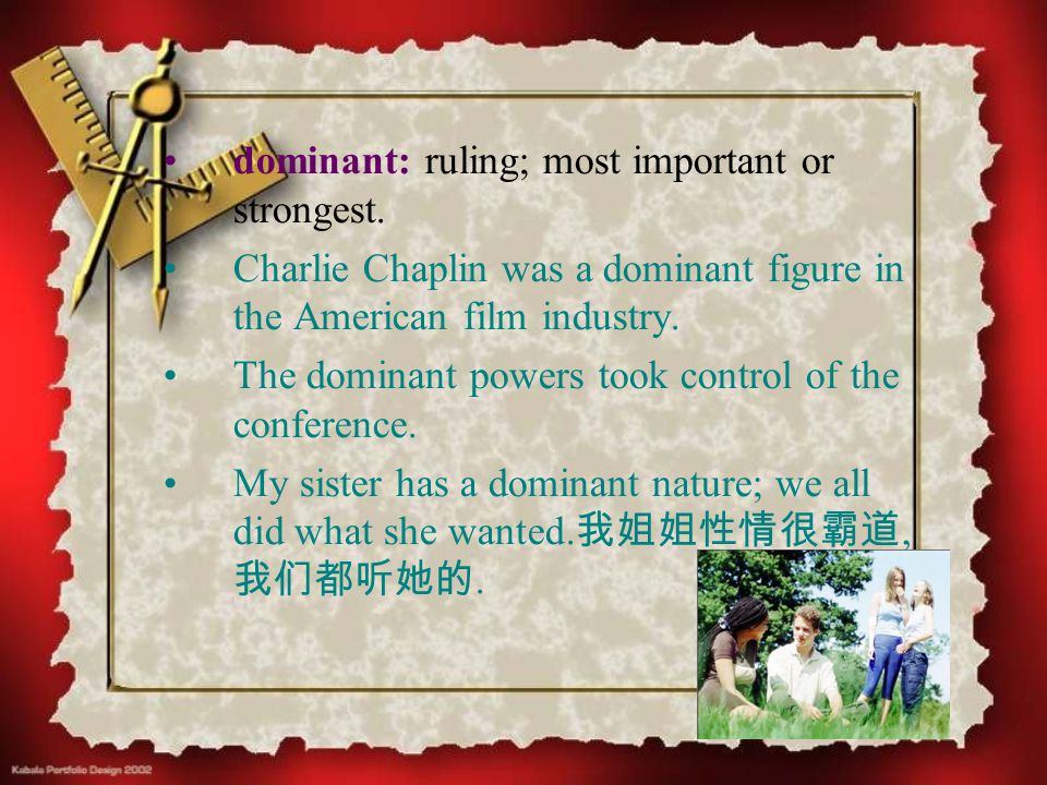 dominant: ruling; most important or strongest. Charlie Chaplin was a dominant figure in the American film industry. The dominant powers took control o