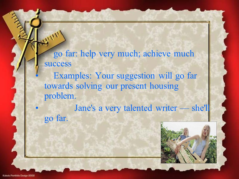 go far: help very much; achieve much success Examples: Your suggestion will go far towards solving our present housing problem. Jane's a very talented
