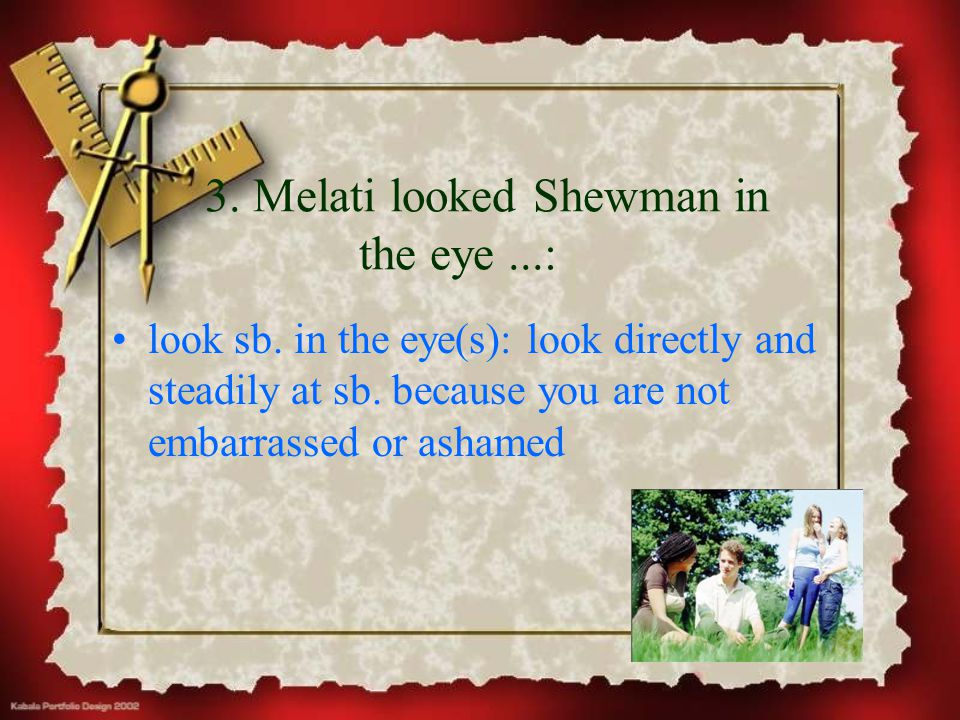 3. Melati looked Shewman in the eye...: look sb. in the eye(s): look directly and steadily at sb. because you are not embarrassed or ashamed