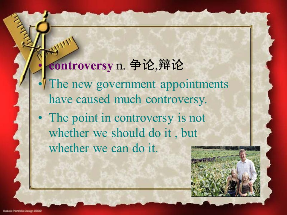 controversy n. 争论, 辩论 The new government appointments have caused much controversy. The point in controversy is not whether we should do it, but wheth
