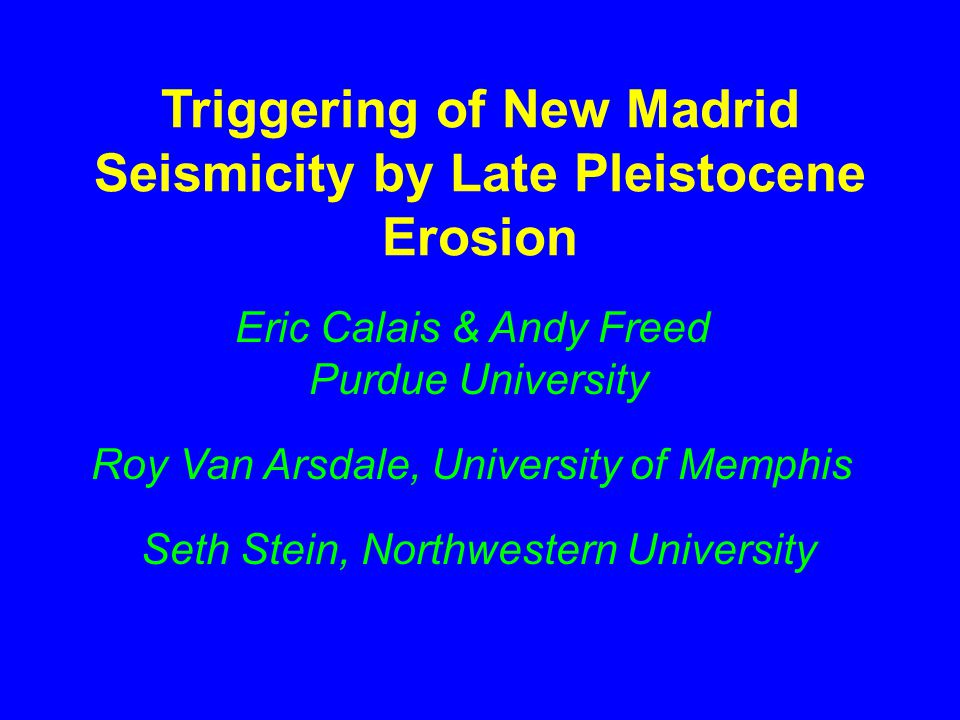 Triggering of New Madrid Seismicity by Late Pleistocene Erosion Eric Calais & Andy Freed Purdue University Roy Van Arsdale, University of Memphis Seth Stein, Northwestern University