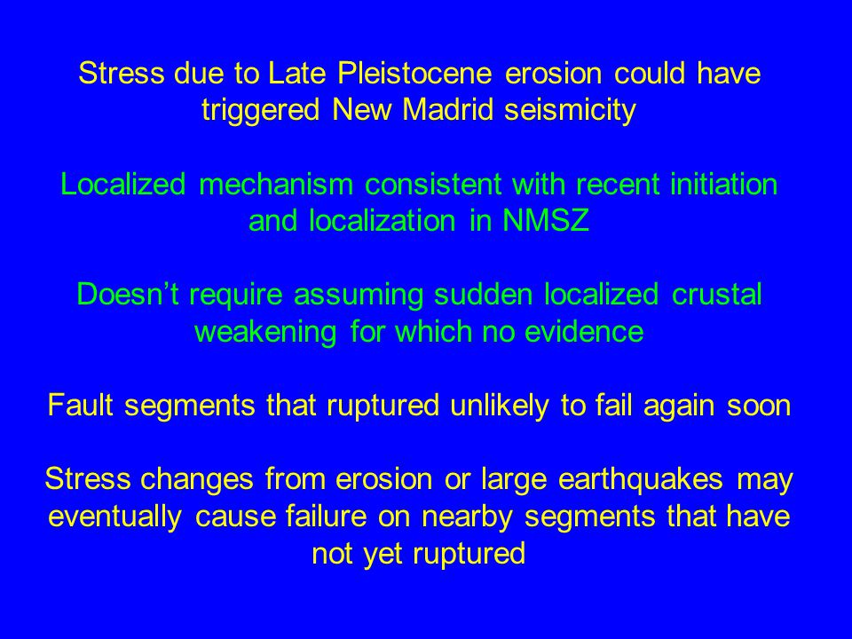 Stress due to Late Pleistocene erosion could have triggered New Madrid seismicity Localized mechanism consistent with recent initiation and localization in NMSZ Doesn't require assuming sudden localized crustal weakening for which no evidence Fault segments that ruptured unlikely to fail again soon Stress changes from erosion or large earthquakes may eventually cause failure on nearby segments that have not yet ruptured