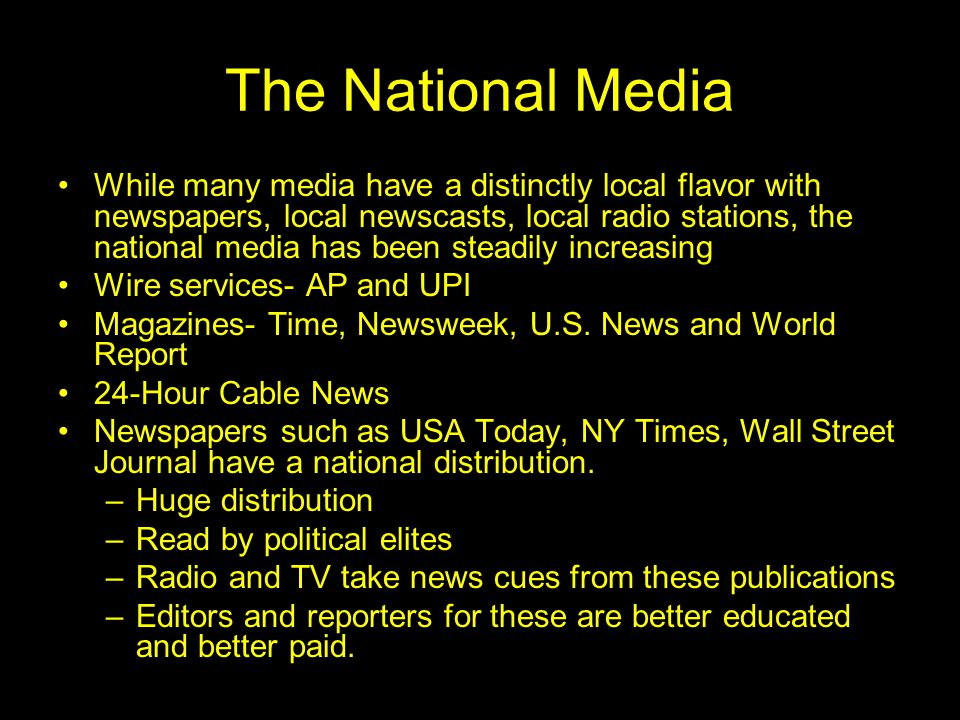The National Media While many media have a distinctly local flavor with newspapers, local newscasts, local radio stations, the national media has been steadily increasing Wire services- AP and UPI Magazines- Time, Newsweek, U.S.