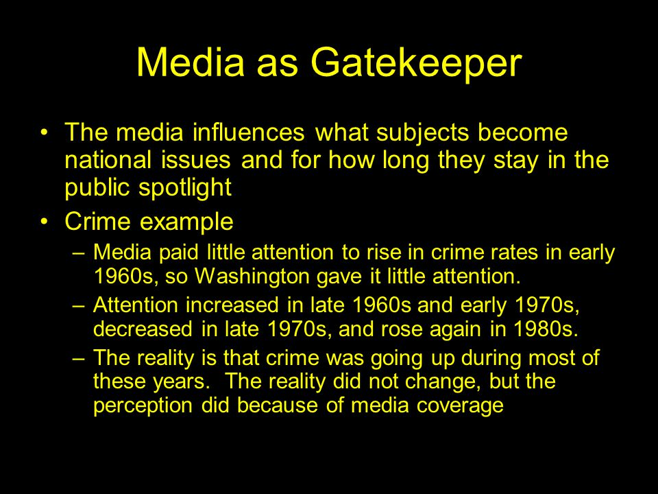 Media as Gatekeeper The media influences what subjects become national issues and for how long they stay in the public spotlight Crime example –Media paid little attention to rise in crime rates in early 1960s, so Washington gave it little attention.