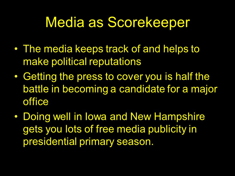 Media as Scorekeeper The media keeps track of and helps to make political reputations Getting the press to cover you is half the battle in becoming a candidate for a major office Doing well in Iowa and New Hampshire gets you lots of free media publicity in presidential primary season.