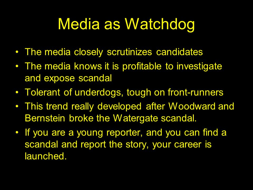 Media as Watchdog The media closely scrutinizes candidates The media knows it is profitable to investigate and expose scandal Tolerant of underdogs, tough on front-runners This trend really developed after Woodward and Bernstein broke the Watergate scandal.