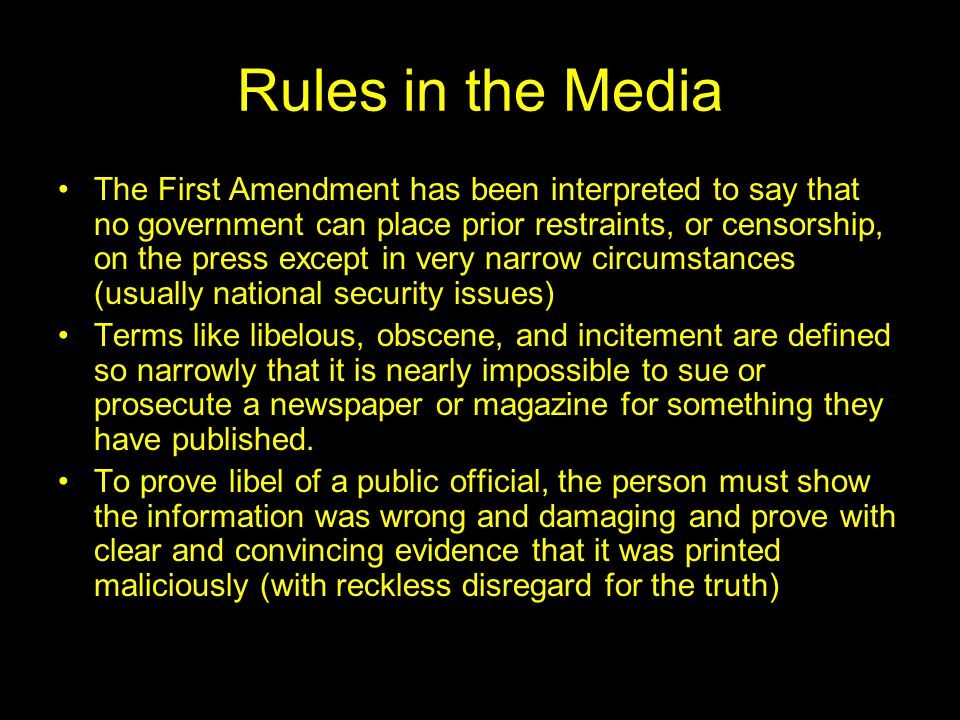 Rules in the Media The First Amendment has been interpreted to say that no government can place prior restraints, or censorship, on the press except in very narrow circumstances (usually national security issues) Terms like libelous, obscene, and incitement are defined so narrowly that it is nearly impossible to sue or prosecute a newspaper or magazine for something they have published.