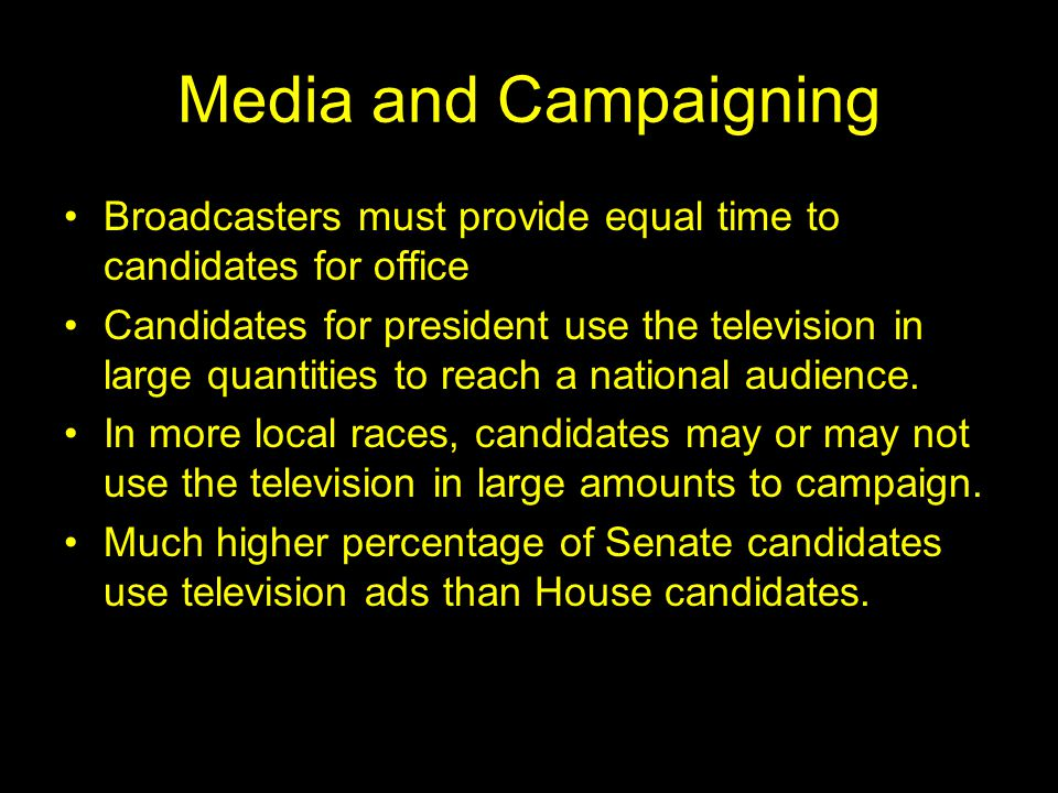 Media and Campaigning Broadcasters must provide equal time to candidates for office Candidates for president use the television in large quantities to reach a national audience.