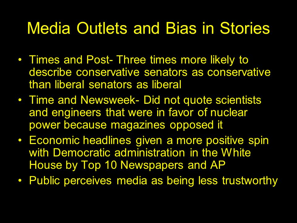 Media Outlets and Bias in Stories Times and Post- Three times more likely to describe conservative senators as conservative than liberal senators as liberal Time and Newsweek- Did not quote scientists and engineers that were in favor of nuclear power because magazines opposed it Economic headlines given a more positive spin with Democratic administration in the White House by Top 10 Newspapers and AP Public perceives media as being less trustworthy