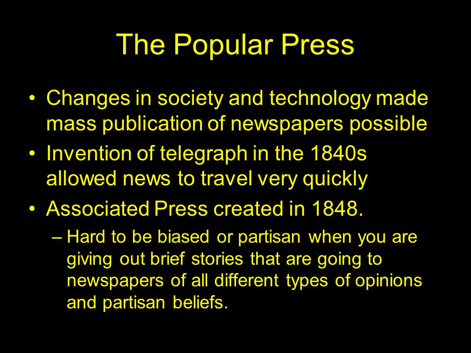 The Popular Press Changes in society and technology made mass publication of newspapers possible Invention of telegraph in the 1840s allowed news to travel very quickly Associated Press created in 1848.