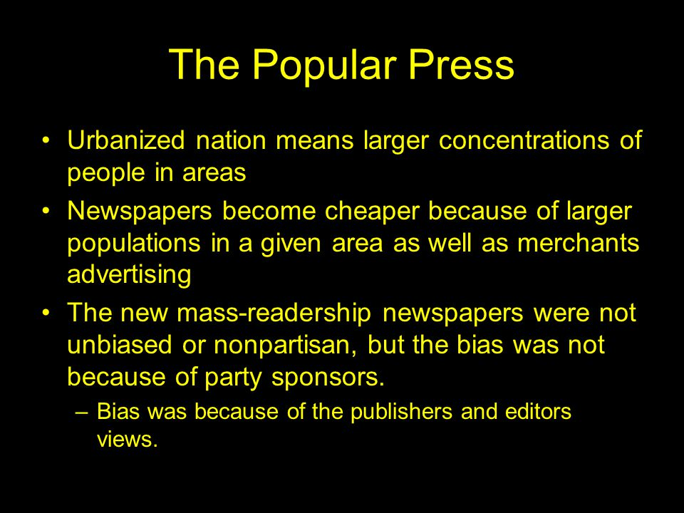 The Popular Press Urbanized nation means larger concentrations of people in areas Newspapers become cheaper because of larger populations in a given area as well as merchants advertising The new mass-readership newspapers were not unbiased or nonpartisan, but the bias was not because of party sponsors.