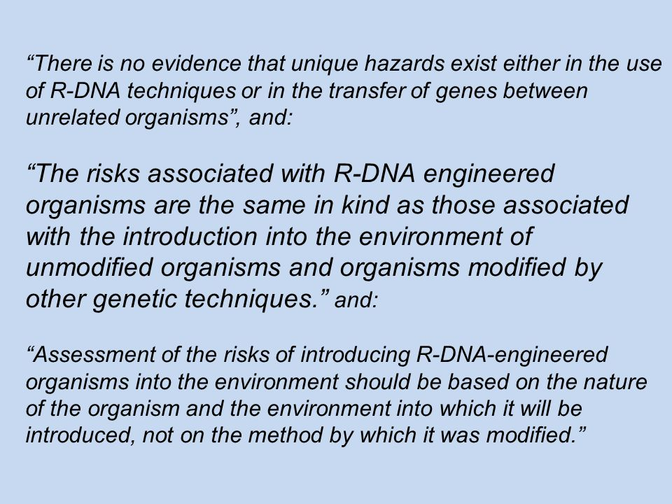 There is no evidence that unique hazards exist either in the use of R-DNA techniques or in the transfer of genes between unrelated organisms , and: The risks associated with R-DNA engineered organisms are the same in kind as those associated with the introduction into the environment of unmodified organisms and organisms modified by other genetic techniques. and: Assessment of the risks of introducing R-DNA-engineered organisms into the environment should be based on the nature of the organism and the environment into which it will be introduced, not on the method by which it was modified.