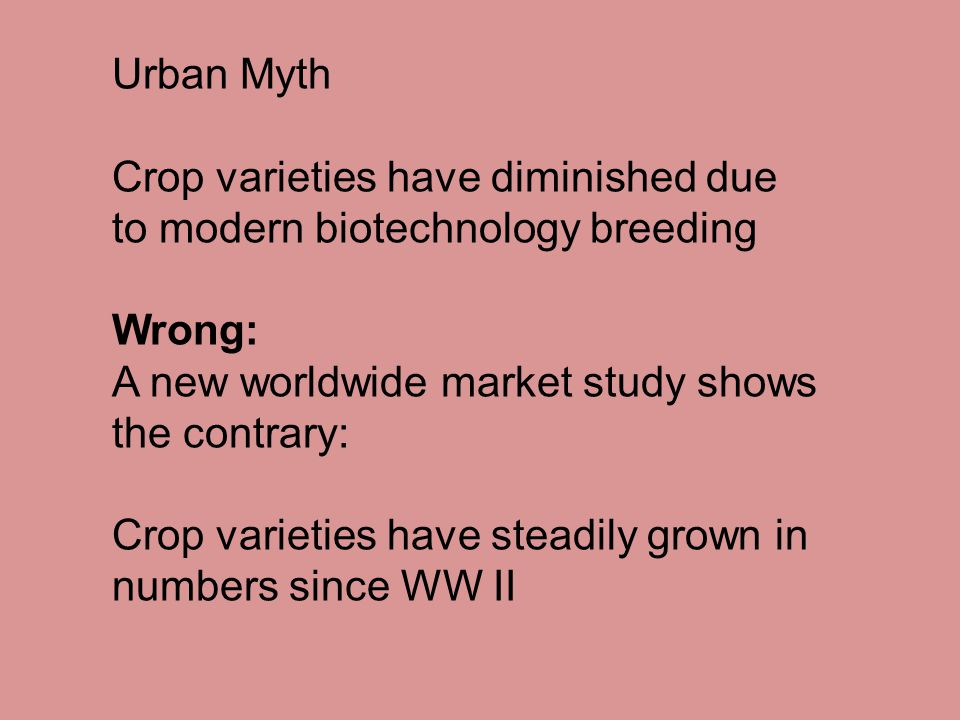 Urban Myth Crop varieties have diminished due to modern biotechnology breeding Wrong: A new worldwide market study shows the contrary: Crop varieties have steadily grown in numbers since WW II
