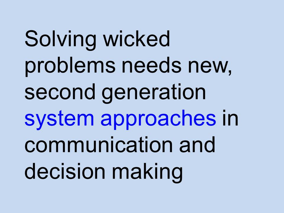 Solving wicked problems needs new, second generation system approaches in communication and decision making