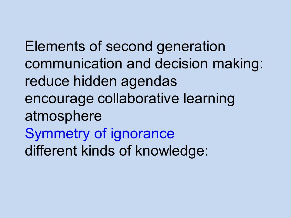 Elements of second generation communication and decision making: reduce hidden agendas encourage collaborative learning atmosphere Symmetry of ignorance different kinds of knowledge: