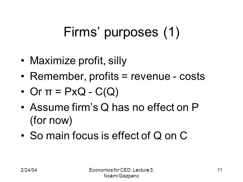 2/24/04Economics for CED: Lecture 3, Noémi Giszpenc 11 Firms' purposes (1) Maximize profit, silly Remember, profits = revenue - costs Or π = PxQ - C(Q) Assume firm's Q has no effect on P (for now) So main focus is effect of Q on C
