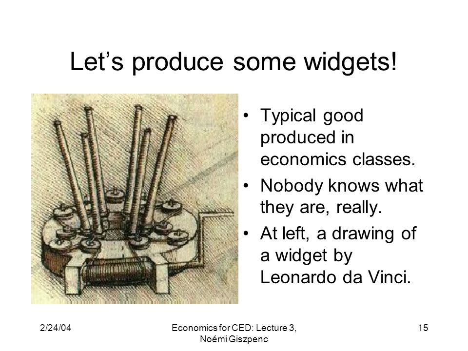 2/24/04Economics for CED: Lecture 3, Noémi Giszpenc 15 Let's produce some widgets.