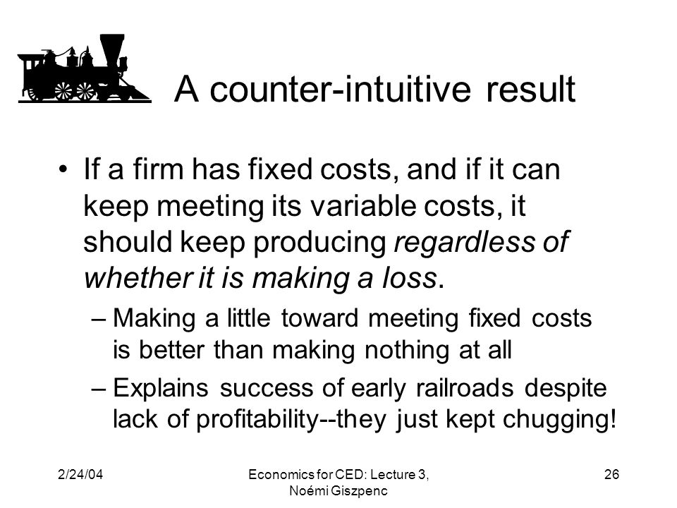 2/24/04Economics for CED: Lecture 3, Noémi Giszpenc 26 A counter-intuitive result If a firm has fixed costs, and if it can keep meeting its variable costs, it should keep producing regardless of whether it is making a loss.