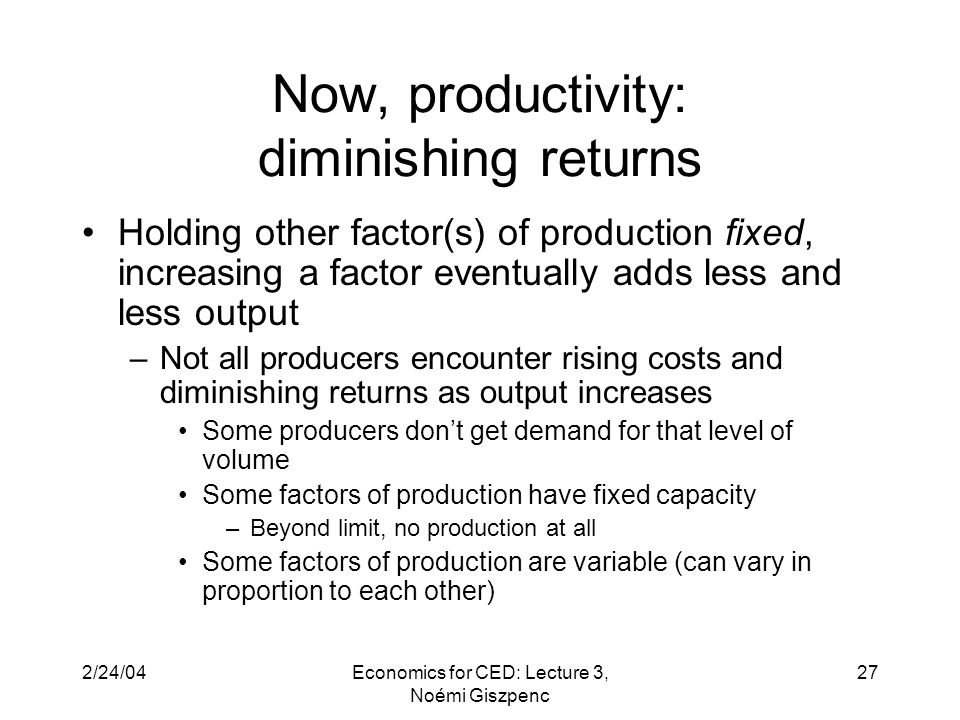 2/24/04Economics for CED: Lecture 3, Noémi Giszpenc 27 Now, productivity: diminishing returns Holding other factor(s) of production fixed, increasing a factor eventually adds less and less output –Not all producers encounter rising costs and diminishing returns as output increases Some producers don't get demand for that level of volume Some factors of production have fixed capacity –Beyond limit, no production at all Some factors of production are variable (can vary in proportion to each other)
