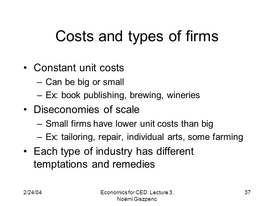 2/24/04Economics for CED: Lecture 3, Noémi Giszpenc 37 Costs and types of firms Constant unit costs –Can be big or small –Ex: book publishing, brewing, wineries Diseconomies of scale –Small firms have lower unit costs than big –Ex: tailoring, repair, individual arts, some farming Each type of industry has different temptations and remedies