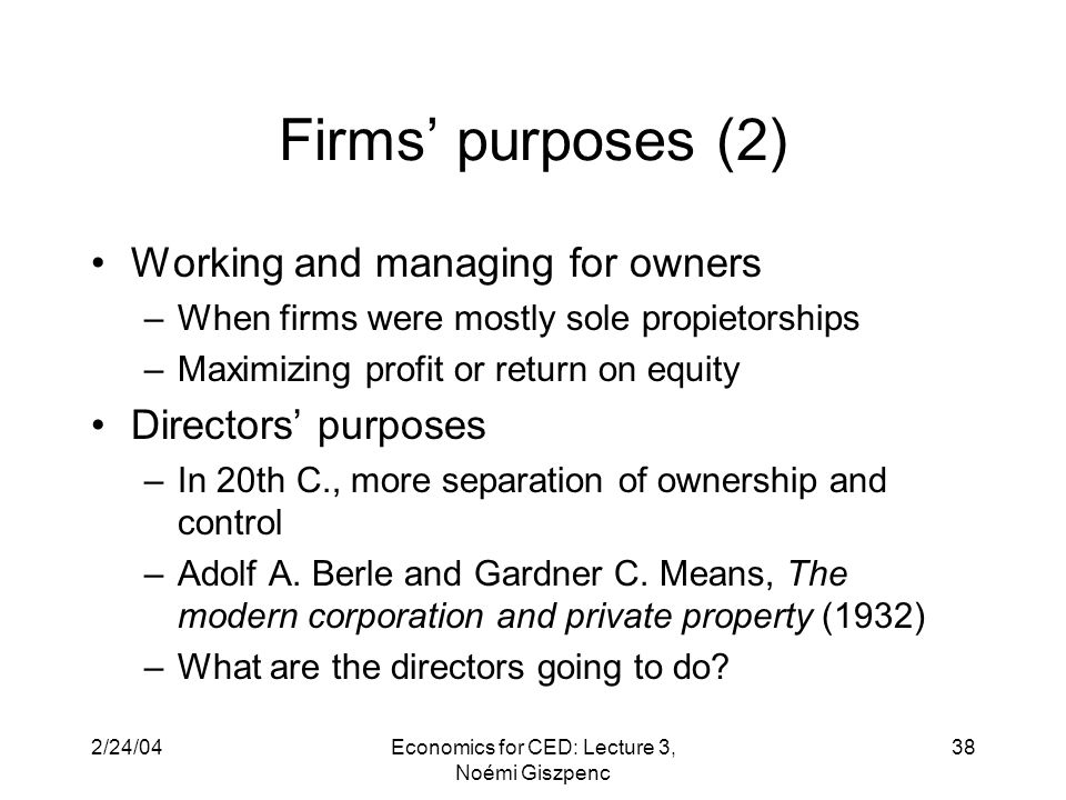 2/24/04Economics for CED: Lecture 3, Noémi Giszpenc 38 Firms' purposes (2) Working and managing for owners –When firms were mostly sole propietorships –Maximizing profit or return on equity Directors' purposes –In 20th C., more separation of ownership and control –Adolf A.