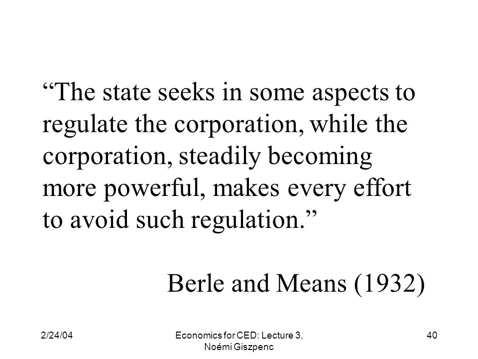 2/24/04Economics for CED: Lecture 3, Noémi Giszpenc 40 The state seeks in some aspects to regulate the corporation, while the corporation, steadily becoming more powerful, makes every effort to avoid such regulation. Berle and Means (1932)